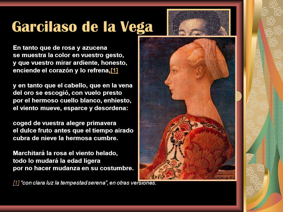 Garcilaso de la Vega En tanto que de rosa y azucena se muestra la color en vuestro gesto, y que vuestro mirar ardiente, honesto, enciende el corazón y