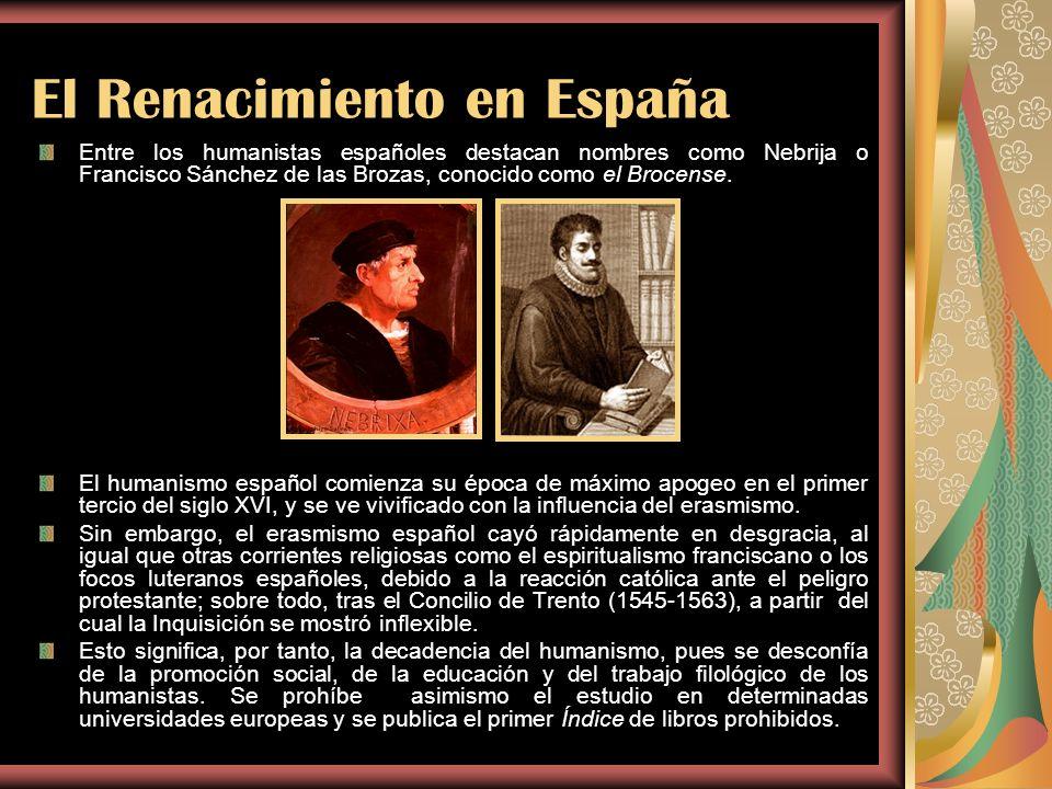 El Renacimiento en España Entre los humanistas españoles destacan nombres como Nebrija o Francisco Sánchez de las Brozas, conocido como el Brocense. E