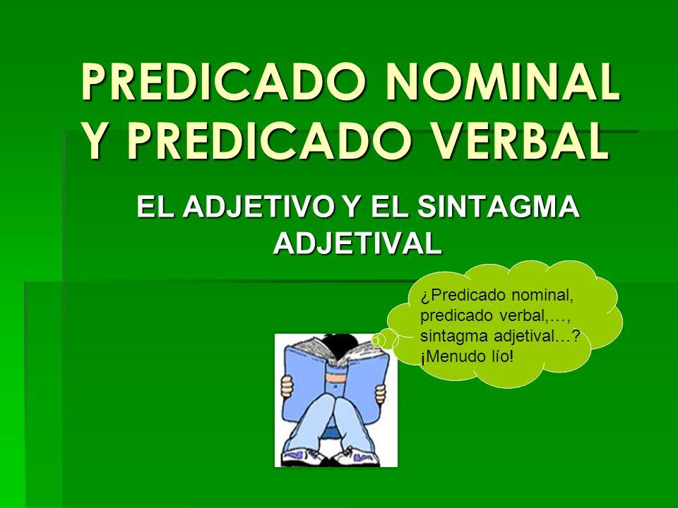 PREDICADO NOMINAL Y PREDICADO VERBAL EL ADJETIVO Y EL SINTAGMA ADJETIVAL ¿Predicado nominal, predicado verbal,…, sintagma adjetival…? ¡Menudo lío!