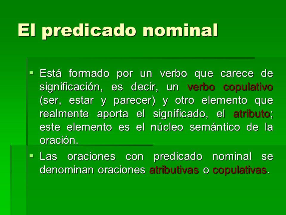 El predicado nominal Está formado por un verbo que carece de significación, es decir, un verbo copulativo (ser, estar y parecer) y otro elemento que r