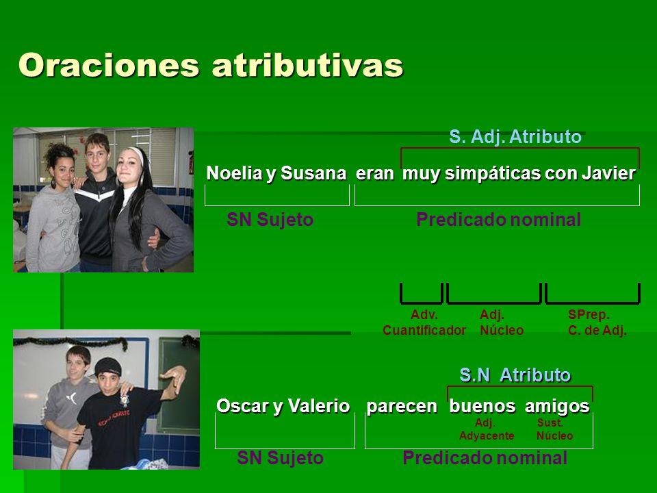 Oraciones atributivas Oraciones atributivas Noelia y Susana eran muy simpáticas con Javier SN Sujeto Predicado nominal S. Adj. Atributo Adv. Cuantific