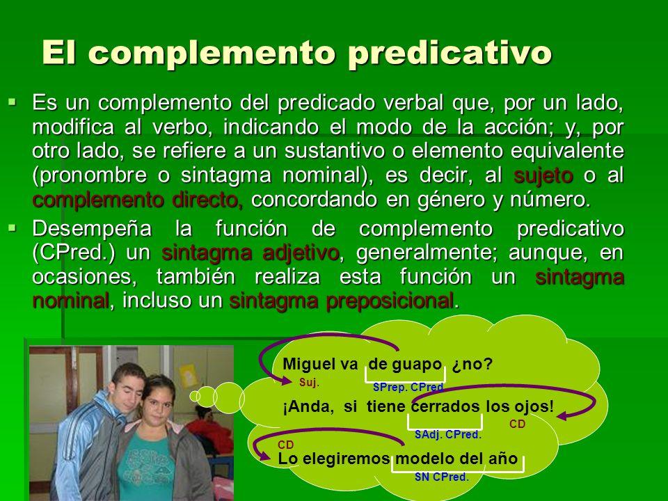 El complemento predicativo Es un complemento del predicado verbal que, por un lado, modifica al verbo, indicando el modo de la acción; y, por otro lad
