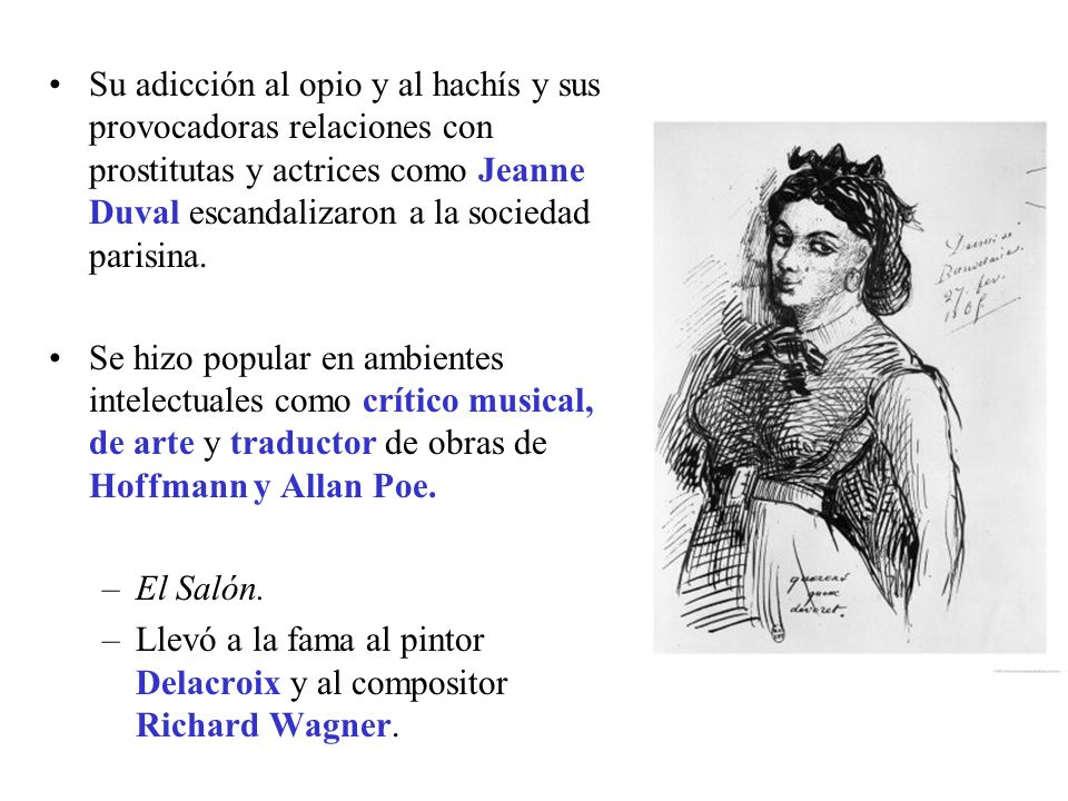 Su adicción al opio y al hachís y sus provocadoras relaciones con prostitutas y actrices como Jeanne Duval escandalizaron a la sociedad parisina. Se h