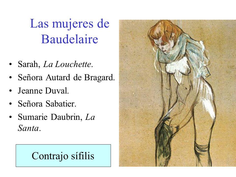 Las mujeres de Baudelaire Sarah, La Louchette. Señora Autard de Bragard. Jeanne Duval. Señora Sabatier. Sumarie Daubrin, La Santa. Contrajo sífilis