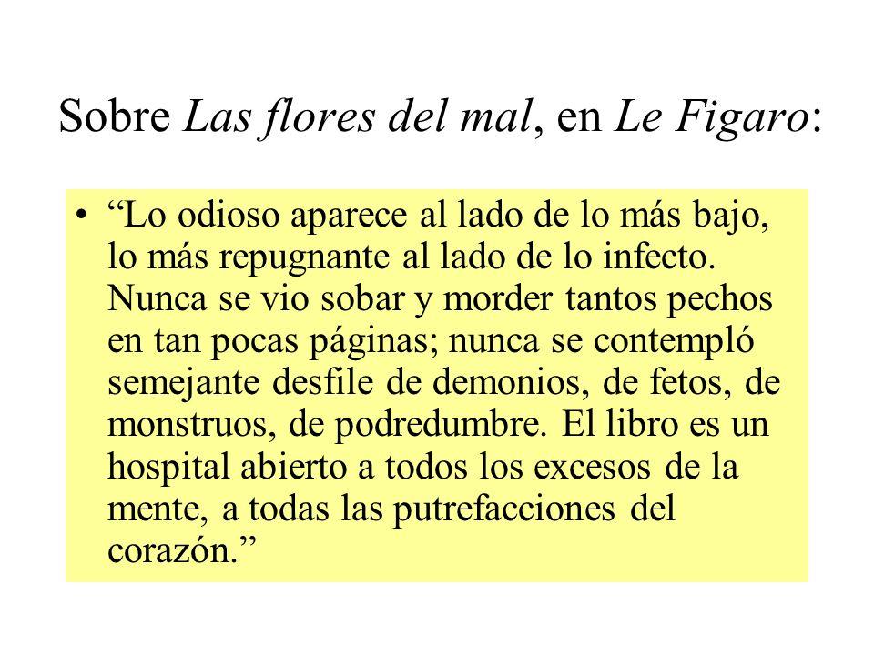 Sobre Las flores del mal, en Le Figaro: Lo odioso aparece al lado de lo más bajo, lo más repugnante al lado de lo infecto. Nunca se vio sobar y morder