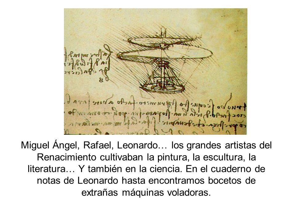 Miguel Ángel, Rafael, Leonardo… los grandes artistas del Renacimiento cultivaban la pintura, la escultura, la literatura… Y también en la ciencia. En