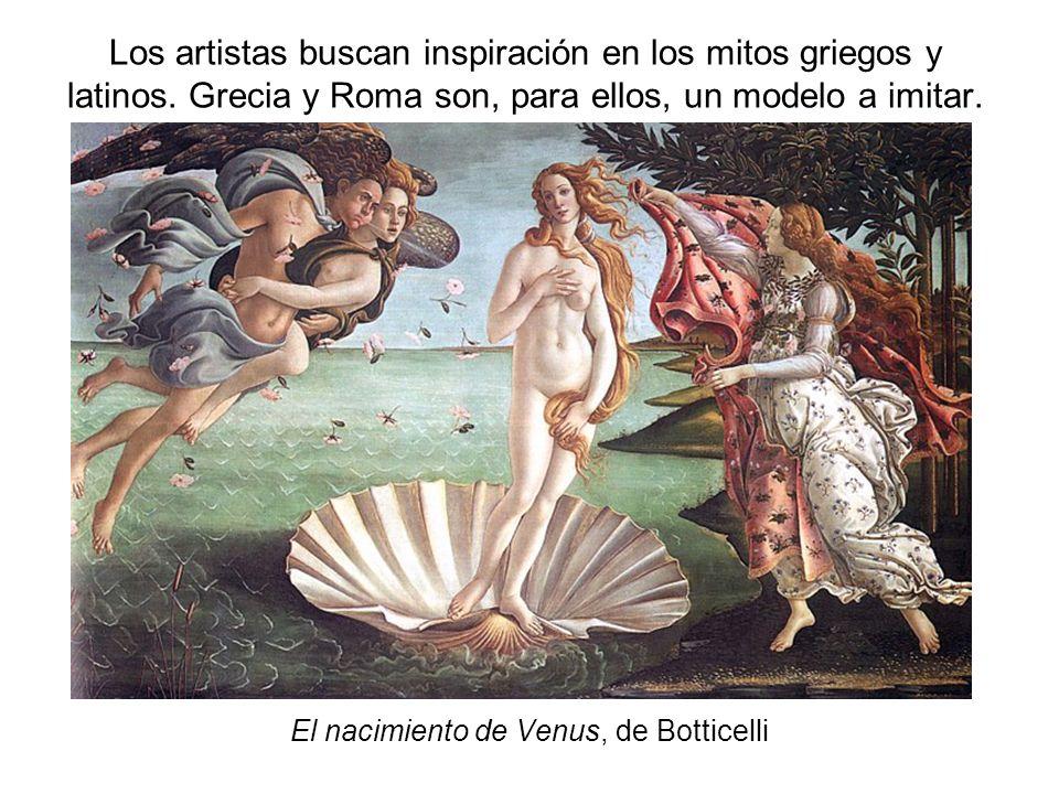 Los artistas buscan inspiración en los mitos griegos y latinos. Grecia y Roma son, para ellos, un modelo a imitar. El nacimiento de Venus, de Botticel