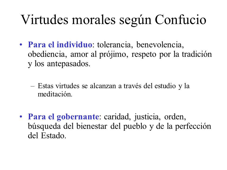 Virtudes morales según Confucio Para el individuo: tolerancia, benevolencia, obediencia, amor al prójimo, respeto por la tradición y los antepasados.