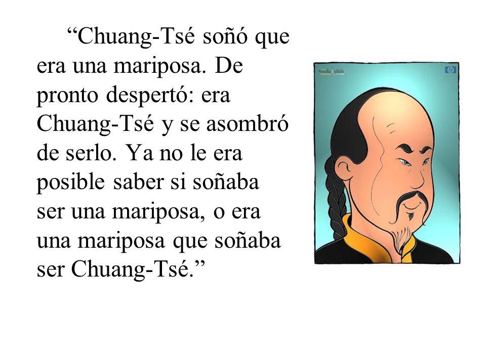 Chuang-Tsé soñó que era una mariposa.De pronto despertó: era Chuang-Tsé y se asombró de serlo.
