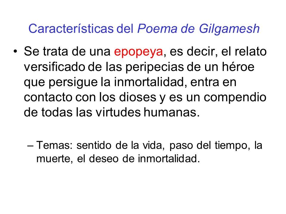 Características del Poema de Gilgamesh Se trata de una epopeya, es decir, el relato versificado de las peripecias de un héroe que persigue la inmortalidad, entra en contacto con los dioses y es un compendio de todas las virtudes humanas.