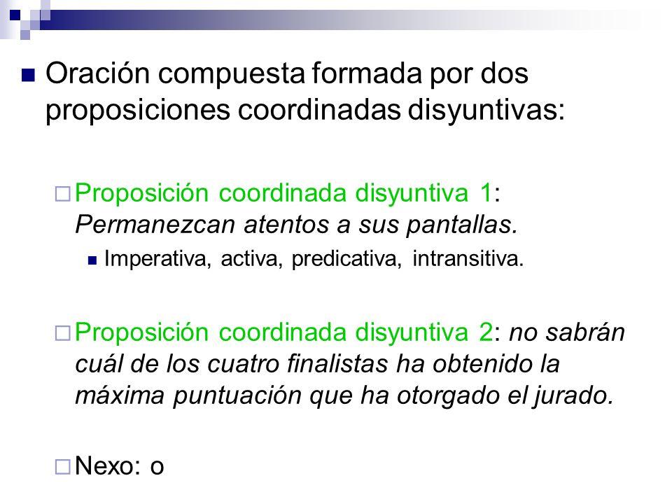 Oración compuesta formada por dos proposiciones coordinadas disyuntivas: Proposición coordinada disyuntiva 1: Permanezcan atentos a sus pantallas. Imp