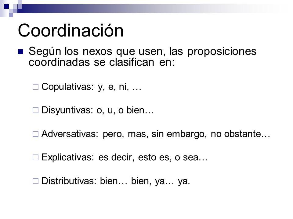 Coordinación Según los nexos que usen, las proposiciones coordinadas se clasifican en: Copulativas: y, e, ni, … Disyuntivas: o, u, o bien… Adversativa
