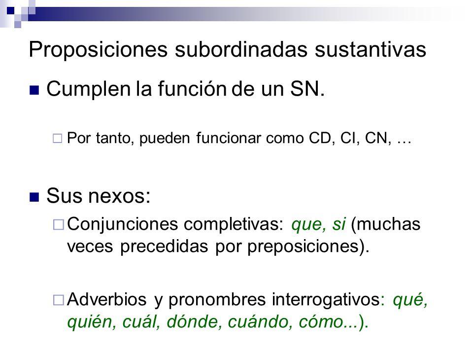 Proposiciones subordinadas sustantivas Cumplen la función de un SN. Por tanto, pueden funcionar como CD, CI, CN, … Sus nexos: Conjunciones completivas
