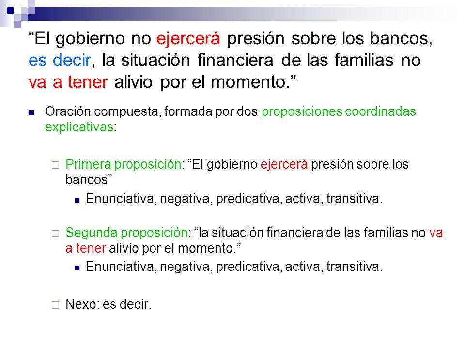 El gobierno no ejercerá presión sobre los bancos, es decir, la situación financiera de las familias no va a tener alivio por el momento. Oración compu