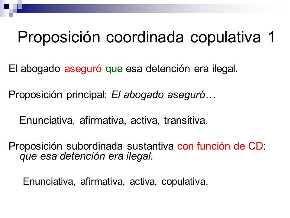 Proposición coordinada copulativa 1 El abogado aseguró que esa detención era ilegal. Proposición principal: El abogado aseguró… Enunciativa, afirmativ