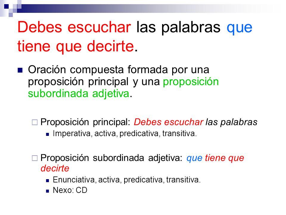 Oración compuesta formada por una proposición principal y una proposición subordinada adjetiva. Proposición principal: Debes escuchar las palabras Imp