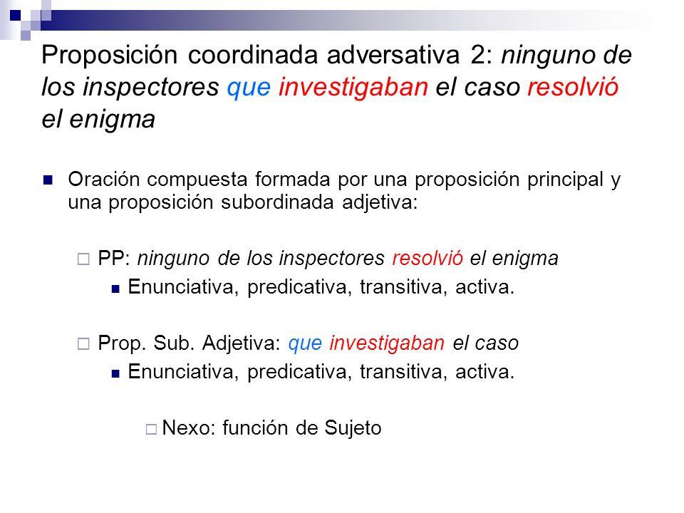 Proposición coordinada adversativa 2: ninguno de los inspectores que investigaban el caso resolvió el enigma Oración compuesta formada por una proposi