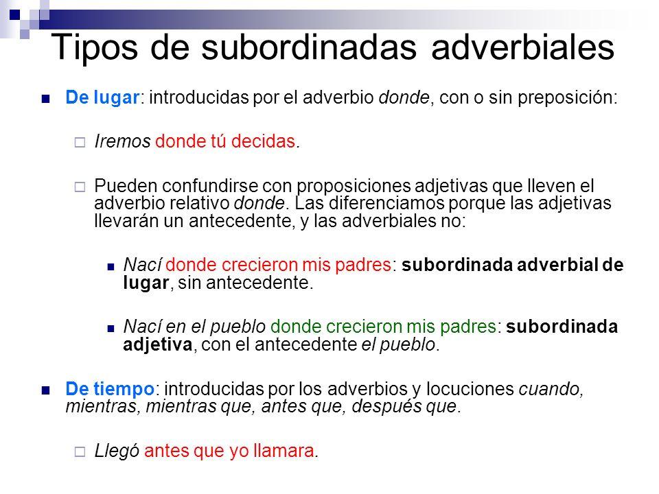 Tipos de subordinadas adverbiales De lugar: introducidas por el adverbio donde, con o sin preposición: Iremos donde tú decidas. Pueden confundirse con