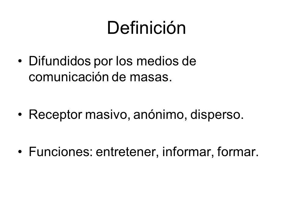 Definición Difundidos por los medios de comunicación de masas. Receptor masivo, anónimo, disperso. Funciones: entretener, informar, formar.