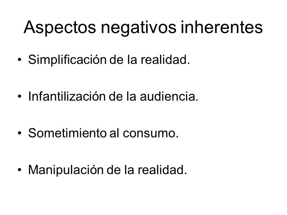 Aspectos negativos inherentes Simplificación de la realidad. Infantilización de la audiencia. Sometimiento al consumo. Manipulación de la realidad.