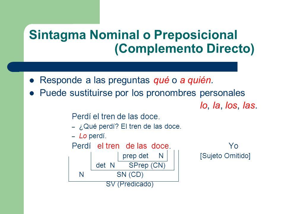 Sintagma Nominal o Preposicional (Complemento Directo) Responde a las preguntas qué o a quién. Puede sustituirse por los pronombres personales lo, la,