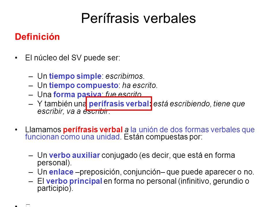 Perífrasis verbales Definición El núcleo del SV puede ser: –Un tiempo simple: escribimos. –Un tiempo compuesto: ha escrito. –Una forma pasiva: fue esc