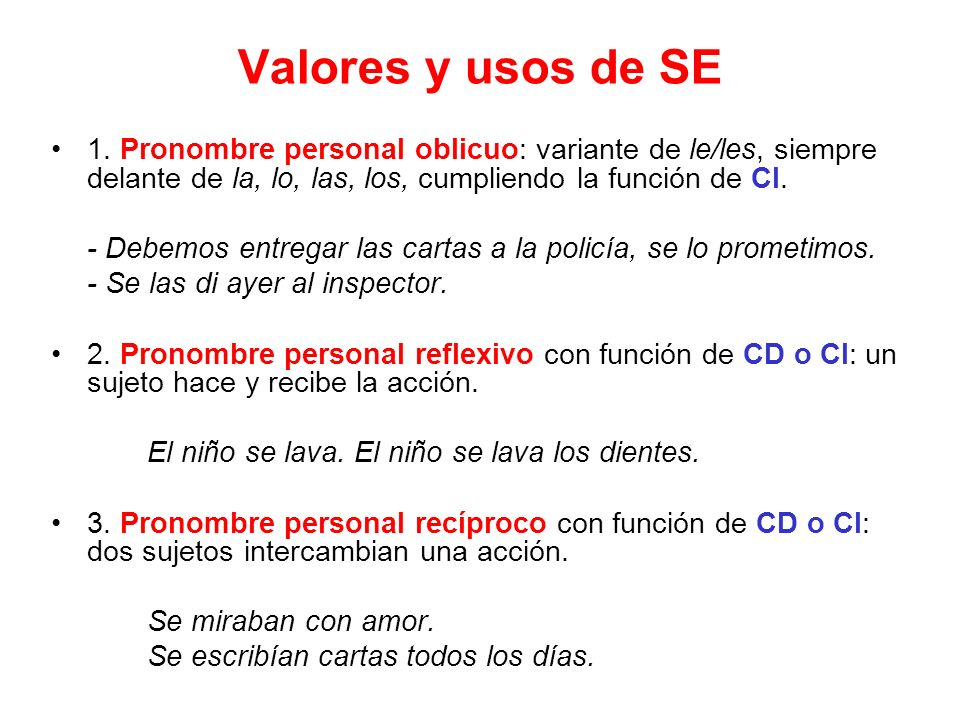 Valores y usos de SE 1. Pronombre personal oblicuo: variante de le/les, siempre delante de la, lo, las, los, cumpliendo la función de CI. - Debemos en