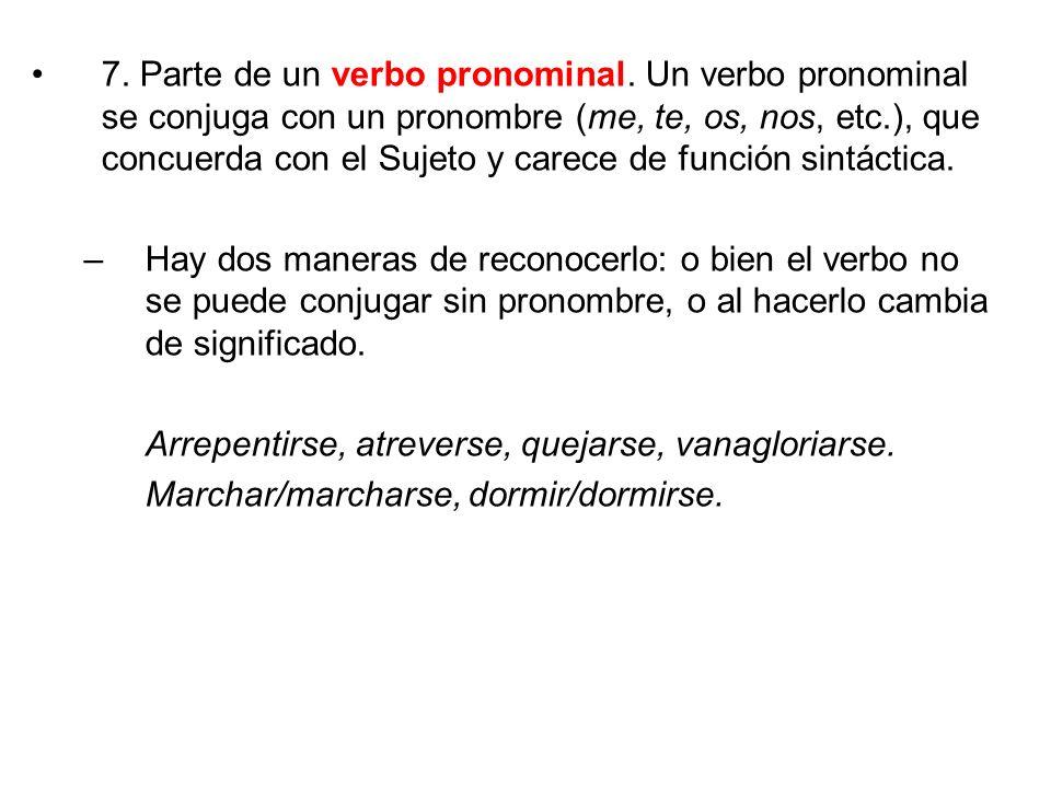 7. Parte de un verbo pronominal. Un verbo pronominal se conjuga con un pronombre (me, te, os, nos, etc.), que concuerda con el Sujeto y carece de func