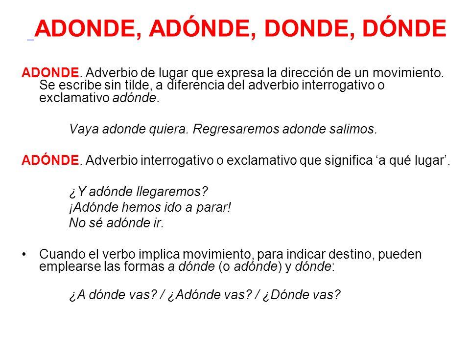ADONDE, ADÓNDE, DONDE, DÓNDE ADONDE. Adverbio de lugar que expresa la dirección de un movimiento. Se escribe sin tilde, a diferencia del adverbio inte