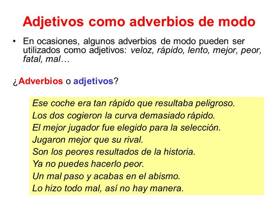 Adjetivos como adverbios de modo En ocasiones, algunos adverbios de modo pueden ser utilizados como adjetivos: veloz, rápido, lento, mejor, peor, fatal, mal… ¿Adverbios o adjetivos.