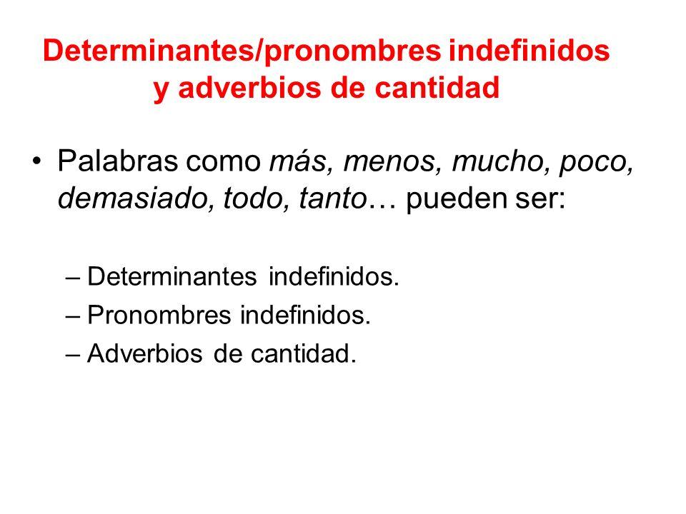 Determinantes/pronombres indefinidos y adverbios de cantidad Palabras como más, menos, mucho, poco, demasiado, todo, tanto… pueden ser: –Determinantes