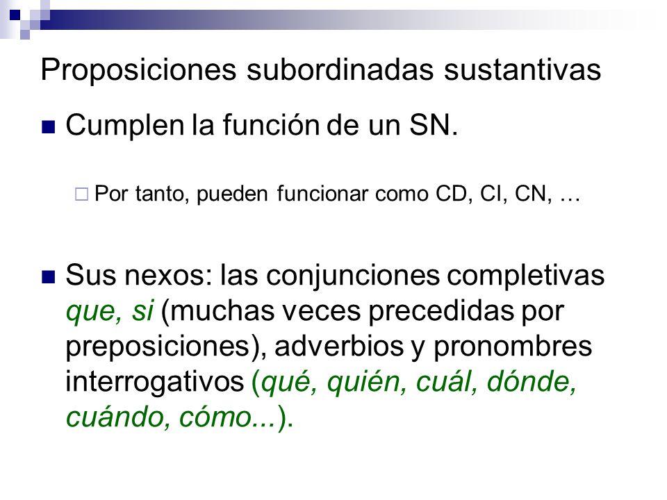 Proposiciones subordinadas sustantivas Cumplen la función de un SN. Por tanto, pueden funcionar como CD, CI, CN, … Sus nexos: las conjunciones complet
