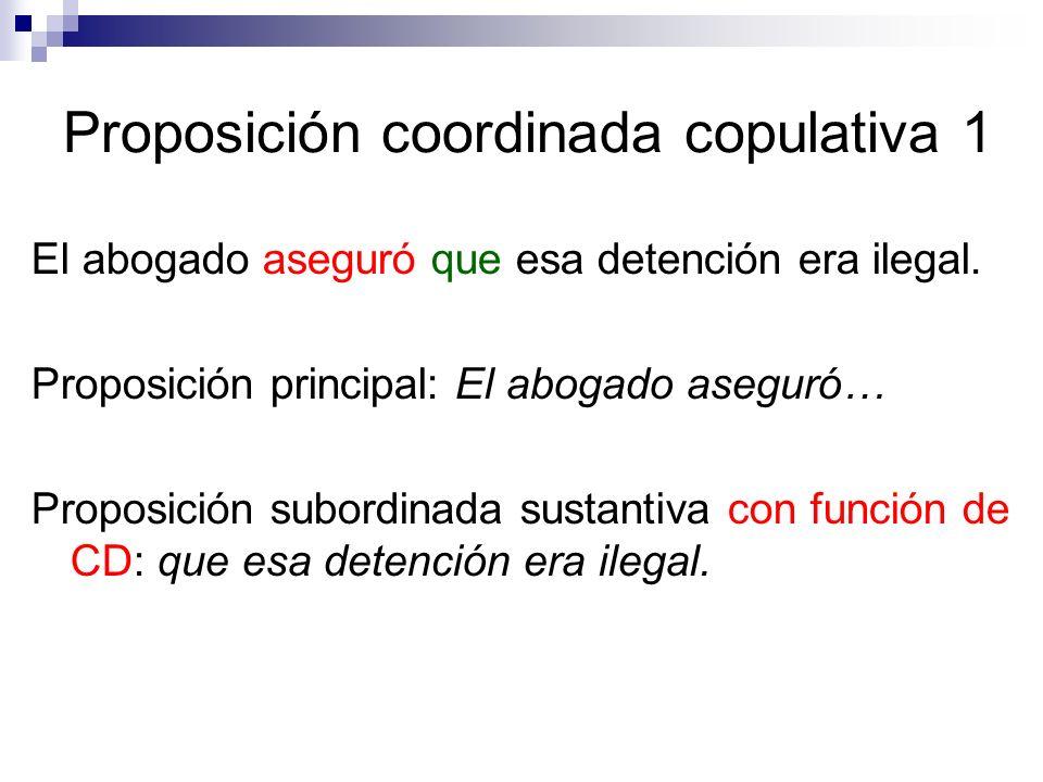 Proposición coordinada copulativa 1 El abogado aseguró que esa detención era ilegal. Proposición principal: El abogado aseguró… Proposición subordinad