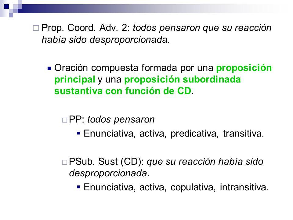 Prop. Coord. Adv. 2: todos pensaron que su reacción había sido desproporcionada. Oración compuesta formada por una proposición principal y una proposi