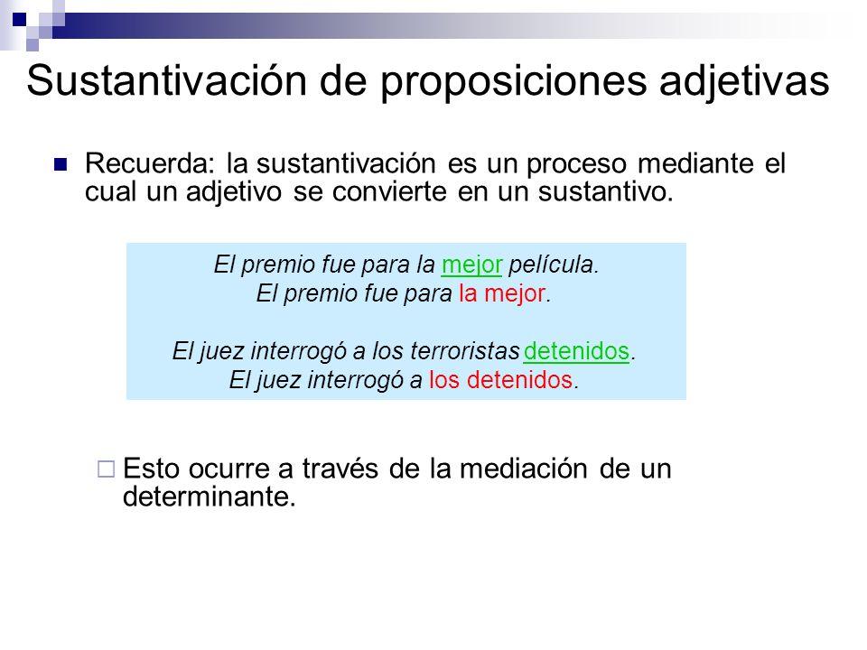 Sustantivación de proposiciones adjetivas Recuerda: la sustantivación es un proceso mediante el cual un adjetivo se convierte en un sustantivo. Esto o