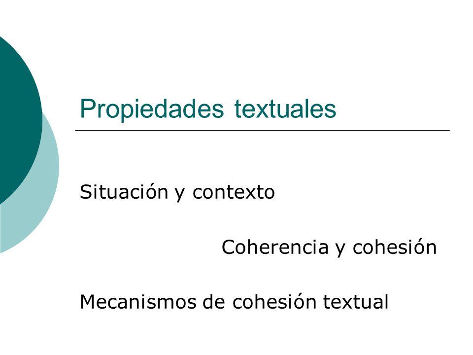 Propiedades textuales Situación y contexto Coherencia y cohesión Mecanismos de cohesión textual