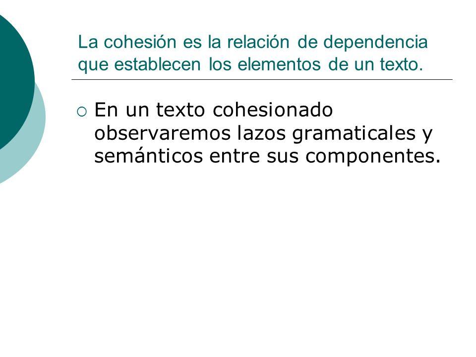 La cohesión es la relación de dependencia que establecen los elementos de un texto. En un texto cohesionado observaremos lazos gramaticales y semántic