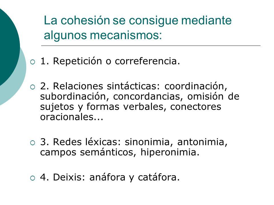 La cohesión se consigue mediante algunos mecanismos: 1. Repetición o correferencia. 2. Relaciones sintácticas: coordinación, subordinación, concordanc