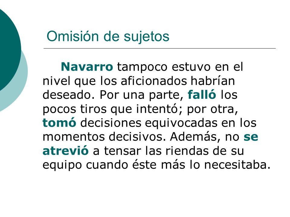 Omisión de sujetos Navarro tampoco estuvo en el nivel que los aficionados habrían deseado. Por una parte, falló los pocos tiros que intentó; por otra,
