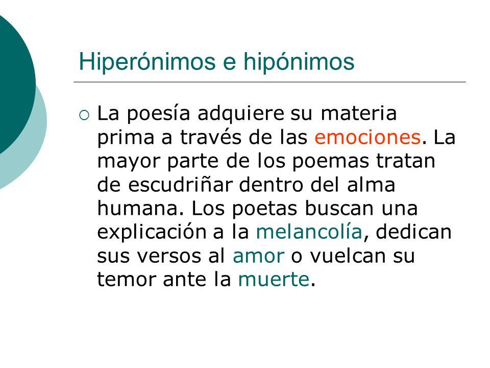 Hiperónimos e hipónimos La poesía adquiere su materia prima a través de las emociones. La mayor parte de los poemas tratan de escudriñar dentro del al