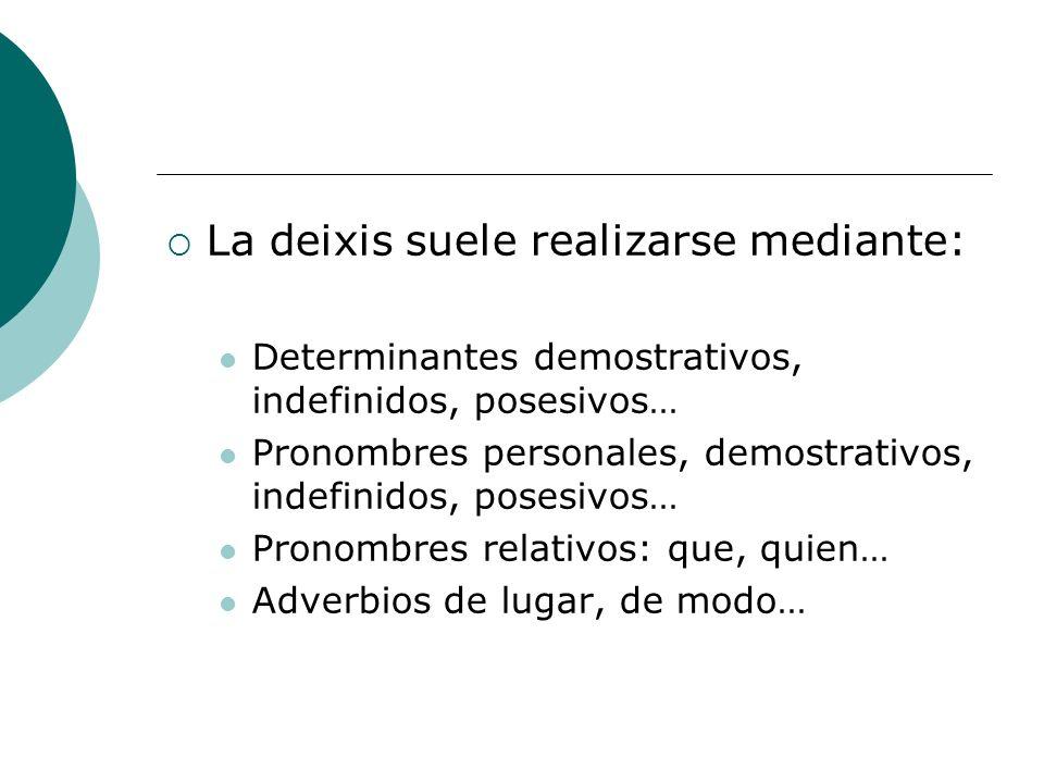 La deixis suele realizarse mediante: Determinantes demostrativos, indefinidos, posesivos… Pronombres personales, demostrativos, indefinidos, posesivos