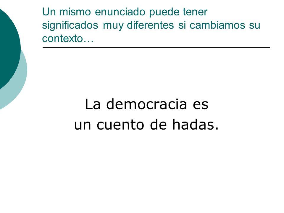 Un mismo enunciado puede tener significados muy diferentes si cambiamos su contexto… La democracia es un cuento de hadas.