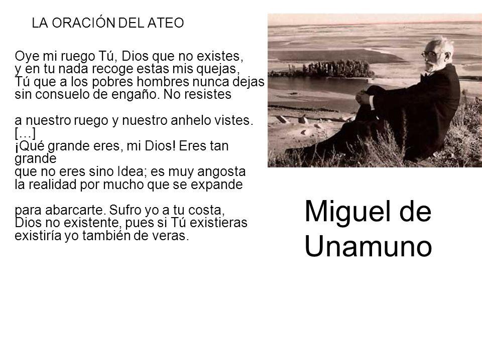 Miguel de Unamuno LA ORACIÓN DEL ATEO Oye mi ruego Tú, Dios que no existes, y en tu nada recoge estas mis quejas, Tú que a los pobres hombres nunca de