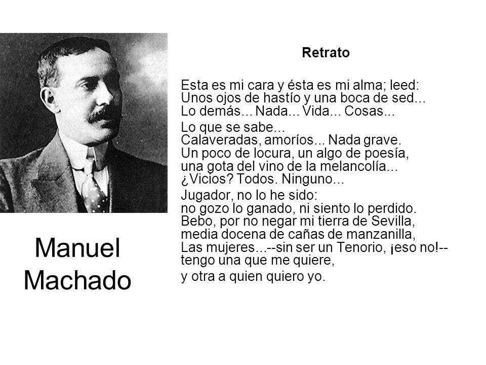 Manuel Machado Retrato Esta es mi cara y ésta es mi alma; leed: Unos ojos de hastío y una boca de sed... Lo demás... Nada... Vida... Cosas... Lo que s