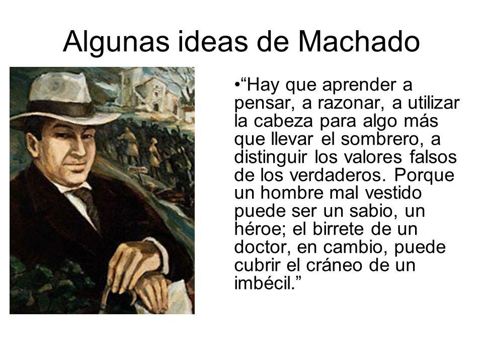 Algunas ideas de Machado Hay que aprender a pensar, a razonar, a utilizar la cabeza para algo más que llevar el sombrero, a distinguir los valores fal