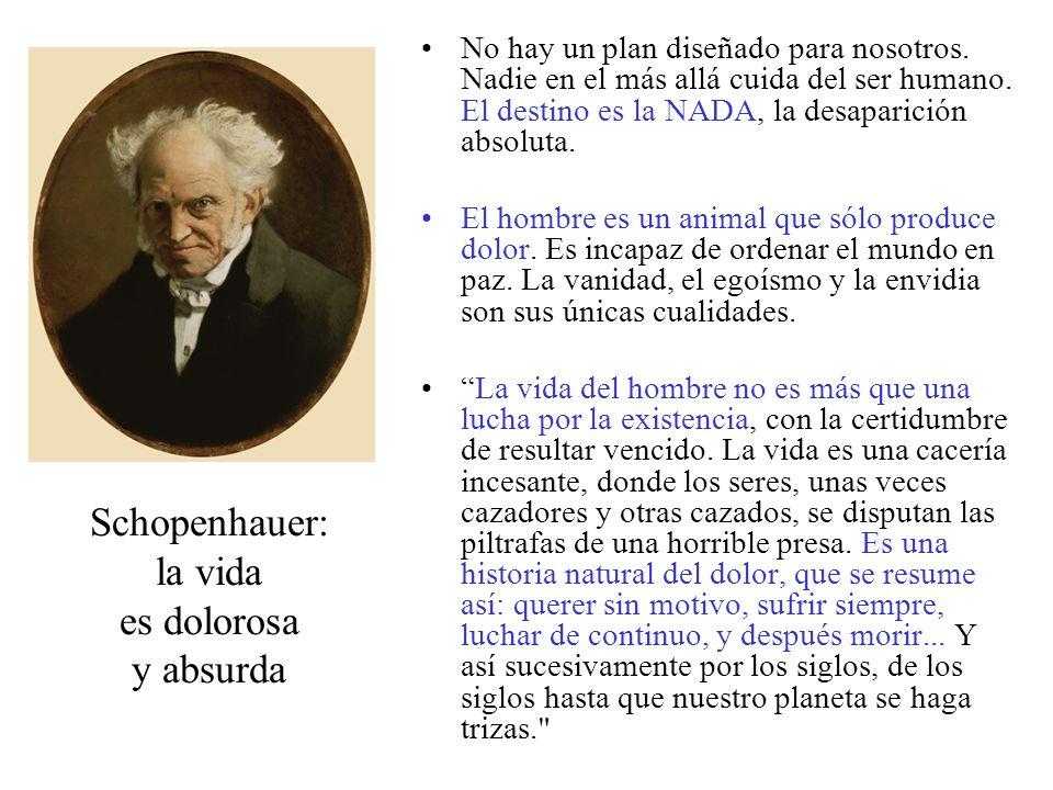 Schopenhauer: la vida es dolorosa y absurda No hay un plan diseñado para nosotros. Nadie en el más allá cuida del ser humano. El destino es la NADA, l