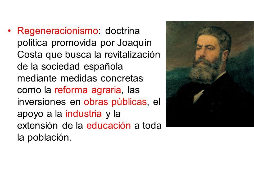Regeneracionismo: doctrina política promovida por Joaquín Costa que busca la revitalización de la sociedad española mediante medidas concretas como la