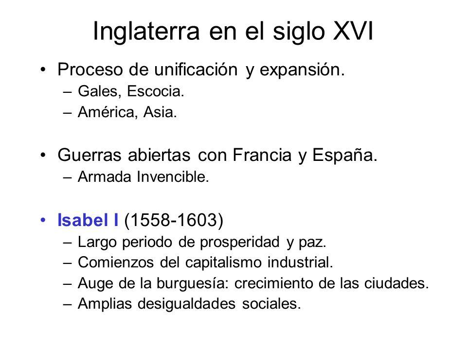 Inglaterra en el siglo XVI Proceso de unificación y expansión. –Gales, Escocia. –América, Asia. Guerras abiertas con Francia y España. –Armada Invenci