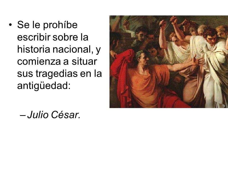 Se le prohíbe escribir sobre la historia nacional, y comienza a situar sus tragedias en la antigüedad: –Julio César.