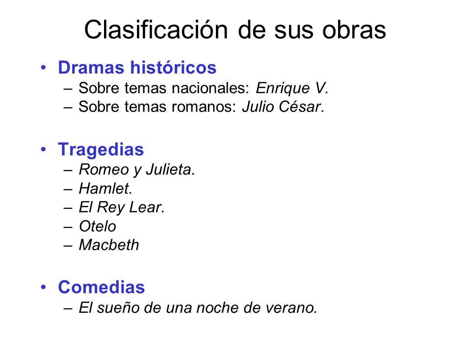 Clasificación de sus obras Dramas históricos –Sobre temas nacionales: Enrique V. –Sobre temas romanos: Julio César. Tragedias –Romeo y Julieta. –Hamle